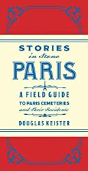 Stories in Stone Paris: A Field Guide to Paris Cemeteries and Their Residents