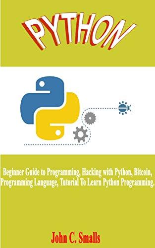 Python: Beginner Guide to Programming, Hacking with Python, Bitcoin, Programming Language, Tutorial To Learn Python Programming. (English Edition)