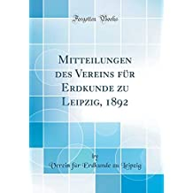 Mitteilungen des Vereins für Erdkunde zu Leipzig, 1892 (Classic Reprint)