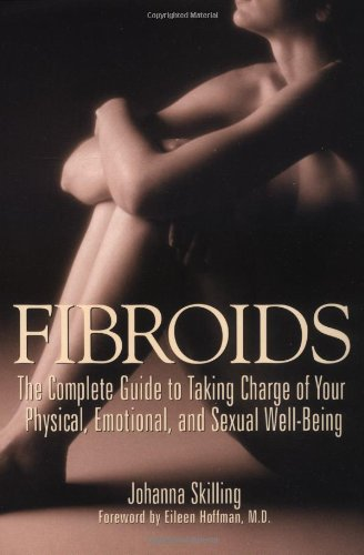 Fibroids The Complete Guide To Taking Charge Of Your Physical Emotional And Sexual Well Being