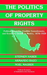 The Politics of Property Rights: Political Instability, Credible Commitments, and Economic Growth in Mexico, 1876-1929 (Political Economy of Institutions and Decisions)