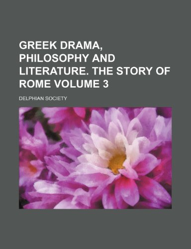 Greek drama, philosophy and literature. The story of Rome Volume 3
