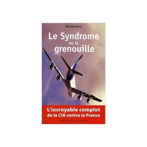 Le Syndrome de la Grenouille : l'incroyable complot de la CIA contre la France de Michel Bassi ( 7 mai 2009 )