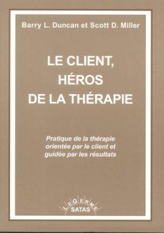 Le client, héros de la thérapie : Pratique de la thérapie orientée par le client et guidée par les résultats par Barry Duncan