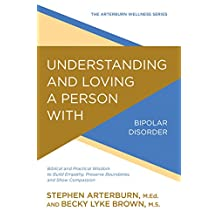 Understanding and Loving a Person with Bipolar Disorder: Biblical and Practical Wisdom to Build Empathy, Preserve Boundaries, and Show Compassion (The Arterburn Wellness Series) (English Edition)