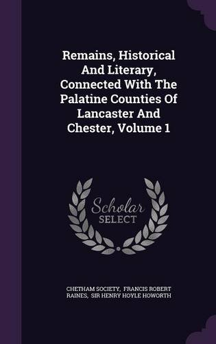 Remains, Historical And Literary, Connected With The Palatine Counties Of Lancaster And Chester, Volume 1