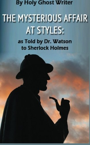 The Mysterious Affair at Styles: As Told by Dr. Watson to Sherlock Holmes (Illustrated) (Newly Discovered Adventures of Sherlock Holmes) by Holy Ghost Writer (2013-08-14)