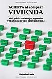 ACIERTA al comprar VIVIENDA: Guía práctica con consejos, sugerencias y advertencias de un ex-agente inmobiliario