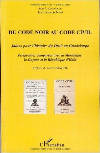Du Code noir au Code civil : Jalons pour l'histoire du droit en Guadeloupe, perspectives compares avec la Martinique, la Guyane et la Rpublique d'Hati de Jean-Franois Niort,Jacques Adlade-Merlande,Collectif ( 19 octobre 2007 )