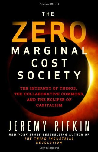 By Jeremy Rifkin The Zero Marginal Cost Society: The Internet of Things, the Collaborative Commons, and the Eclipse of Capitalism