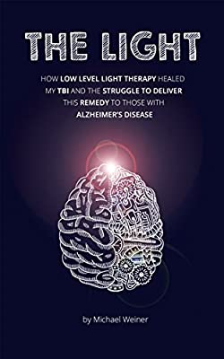 THE LIGHT: How Low Level Light Therapy (LLLT) healed my Traumatic Brain Injury (TBI), and the struggle to deliver this remedy to those with Alzheimer's ... (The Next Revolution in Medicine Book 1)