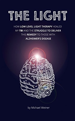 THE LIGHT: How Low Level Light Therapy (LLLT) healed my Traumatic Brain Injury (TBI), and the struggle to deliver this remedy to those with Alzheimer's Disease. (English Edition)