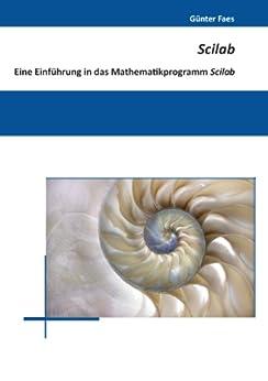 Scilab: Eine Einführung in das Mathematikprogramm Scilab von [Faes, Günter]