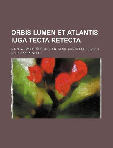 Orbis lumen et Atlantis iuga tecta retecta; d.i. Newe außführliche Entdeck- und Beschreibung der ganzen Welt