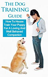 Dog Training Guide: How To House Train Your Puppy For A Loving And Well Behaved Companion (Puppy Training Guide, Dog Training Basics, Dog Training Books, ... Training, Puppy Training) (English Edition)