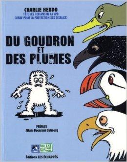 Du goudron et des plumes : Charlie Hebdo fête les 100 ans de la Ligue pour la protection des oiseaux de Charlie Hebdo ,Allain Bougrain Dubourg (Préface) ( 20 octobre 2011 )