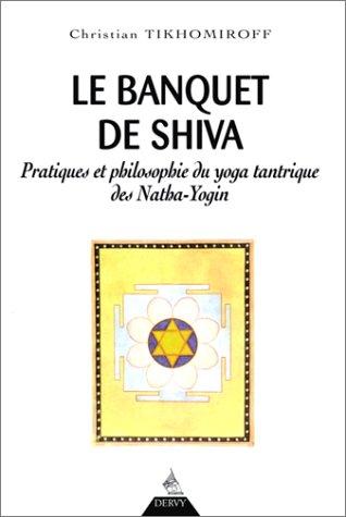 Le Banquet de Shiva. Pratiques et philosophie du yoga tantrique des Natha-Yogin
