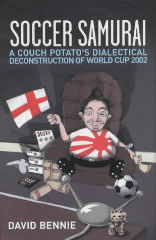 Soccer Samurai: A Couch Potato's Dialectical Deconstruction of World Cup 2002 por David Bennie