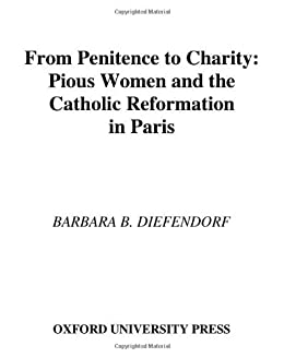 From Penitence to Charity: Pious Women and the Catholic Reformation in Paris (Europe) by [Diefendorf, Barbara B.]