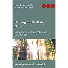 Heilung mit Kraft der Natur: Natürliche Gesundheit - Vitamin K2, D3, OPC und?