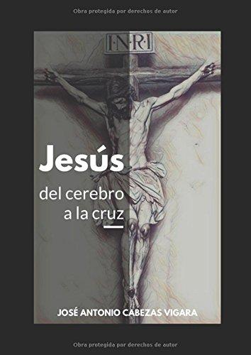 Jesús, del cerebro a la cruz: De la mente antigua a la idea del Cristo celestial por D. José Antonio Cabezas Vigara