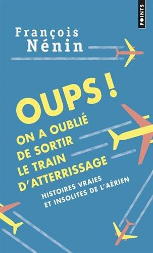 Oups ! On a oublié de sortir le train d'atterrissage : Histoires vraies et insolites de l'aérien