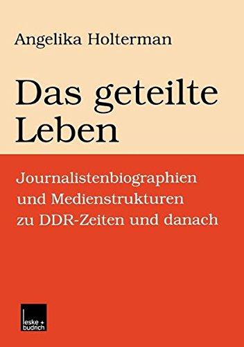 Das geteilte Leben. Journalistenbiographien und Medienstrukturen zu DDR-Zeiten und danach