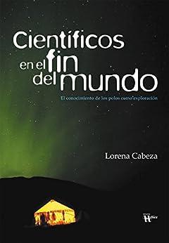 Científicos en el fin del mundo: El conocimiento de los polos como exploración (Spanish Edition) by [Cabeza, Lorena]
