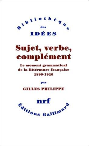 Sujet, verbe, complément : Le moment grammatical de la littérature française 1890-1940 par Gilles Philippe