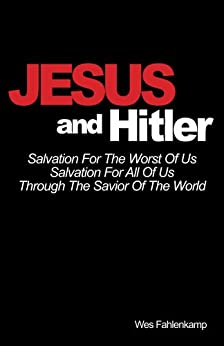 Jesus and Hitler: Salvation For The Worst Of Us, Salvation For All Of Us Through The Savior Of The World (English Edition) von [Fahlenkamp, Wes]