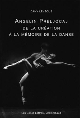 Angelin Preljocaj, de La Creation a la Memoire de La Danse (Romans, Essais, Poesie, Documents) par Dany Leveque