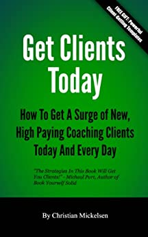 Get Clients Today: How To Get A Surge Of New, High Paying Coaching Clients Today & Every Day (English Edition) par [Mickelsen, Christian]