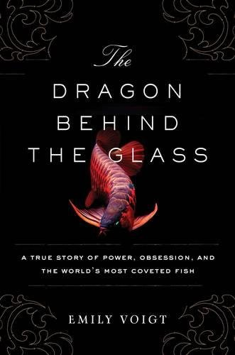 The Dragon Behind the Glass: A True Story of Power, Obsession, and the World\'s Most Coveted Fish
