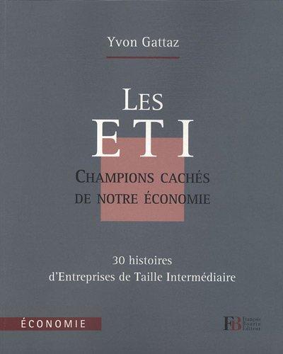 Les ETI, champions cachés de notre économie : 30 histoires d'Entreprises de Taille Intermédiaire par Yvon Gattaz