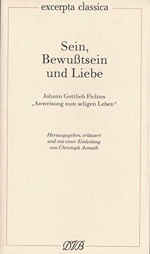 """Sein, Bewusstsein und Liebe: Johann Gottlieb Fichtes """"Anweisung zum seligen Leben"""" (Excerpta classica)"""