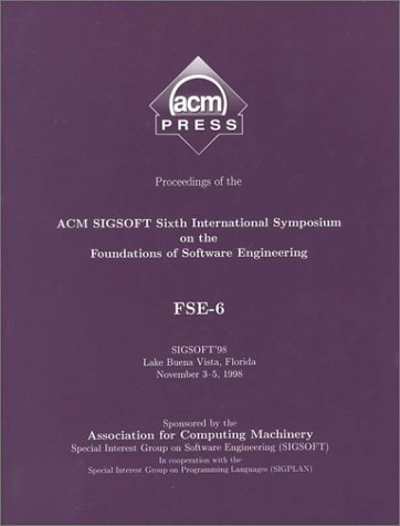 Proceedings of the Acm Sigsoft 6th International Symposium on the Foundations of Software Engineering: Fse-6 : Sigsoft '98 Lake Buena Vista, Florida November 3-5, 1998