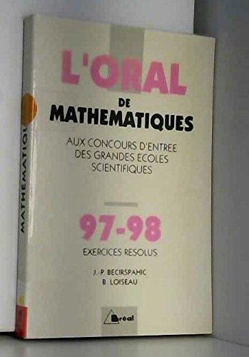 L'ORAL DE MATHEMATIQUES AUX CONCOURS D'ENTREE DES GRANDES ECOLES SCIENTIFIQUES. Crus 1997-1998 de mathématiques, exercices résolus