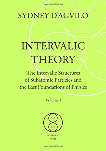 INTERVALIC THEORY: The Intervalic Structures of Subatomic Particles and the Last Foundations of Physics (vol. 1): The beautiful Theory of Everything that changes the paradigm in human knowledge por SYDNEY D'AGVILO