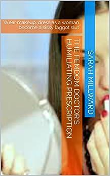 The Femdom Doctor's Humiliating Prescription: 'Wear makeup, dress as a woman, become a sissy faggot slut' (English Edition) de [Millward, Sarah]