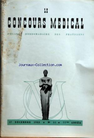CONCOURS MEDICAL (LE) [No 51] du 17/12/1955 - SOMMAIRE - EDITORIAL - L'AME INQUIETE DU MALADE PAR ROGER AMSLER - PARTIE SCIENTIFIQUE - LES NAEVOCARCINOMES HISTOPATHOLOGIE ET TRAITEMENT PAR DR CHARLES MAYER - COMMENT ENVISAGER LA NOTION DE GUERISON DANS LA TUBERCULOSE PULMONAIRE CHRONIQUE PAR J CAUSSIMON - PETITES CLINIQUES DE CHIRURGIE DE LA MAIN - LES FORMES DE LA MALADIE DE DUPUYTREN OU LA VARIETE DANS L'UNIFORMITE PAR MARC ISELIN - UN COUP D'OEIL SUR LA MORT PAR NOYADE