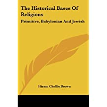 The Historical Bases of Religions: Primitive, Babylonian and Jewish