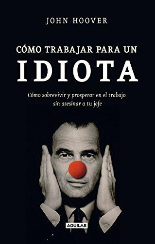 Cómo trabajar para un idiota (How to work for an idiot): Cómo sobrevivir y prosperar en el trabajo sin asesinar a tu jefe (Tendencias)