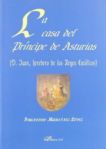 La casa del principe de Asturias/ The house of the Asturia's Prince: D. Juan, Heredero De Los Reyes Catolicos/ D. Juan, Heir to the Catholic Monarchs por F. Martinez Lopez