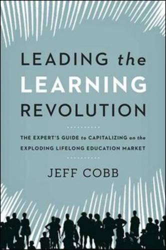 Leading the Learning Revolution: The Experts Guide to Capitalizing on the Exploding Lifelong Education Market: The Expert's Guide to Capitalizing on ... Education Market (Agency/Distributed)