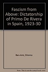 Fascism from Above: The Dictatorship of Primo de Rivera in Spain, 1923-1930 by Shlomo Ben-Ami (1983-11-17)