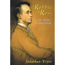 Robbie Ross: Oscar Wilde's devoted friend: Oscar Wilde's True Love