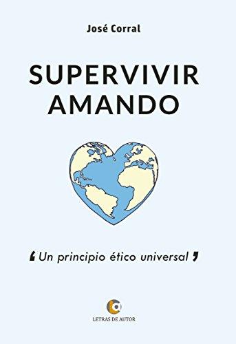 SUPERVIVIR AMANDO. Un principio ético universal por José Corral Lope
