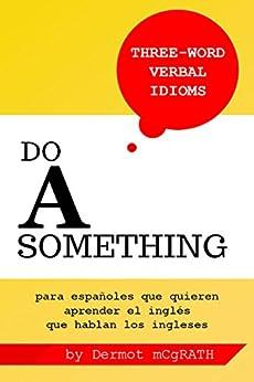 Do A Something: para españoles que quieren aprender el inglés que hablan los ingleses (THE ONE HUNDRED SERIES nº 8) de [McGrath, Dermot]