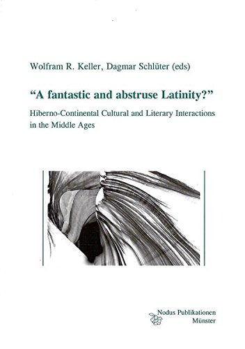 """""""A fantastic and abstruse Latinity?"""": Hiberno-Continental Cultural and Literary Interactions in the Middle Ages (Studien und Texte zur Keltologie)"""