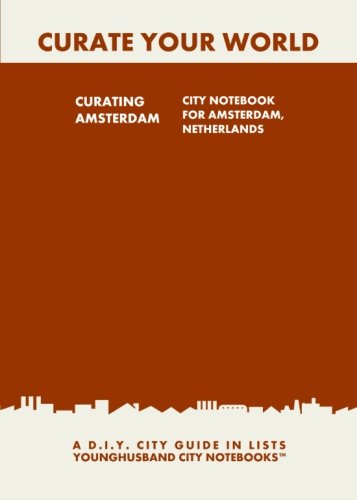 Curating Amsterdam: City Notebook For Amsterdam, Netherlands: A D.I.Y. City Guide In Lists (Curate Your World)